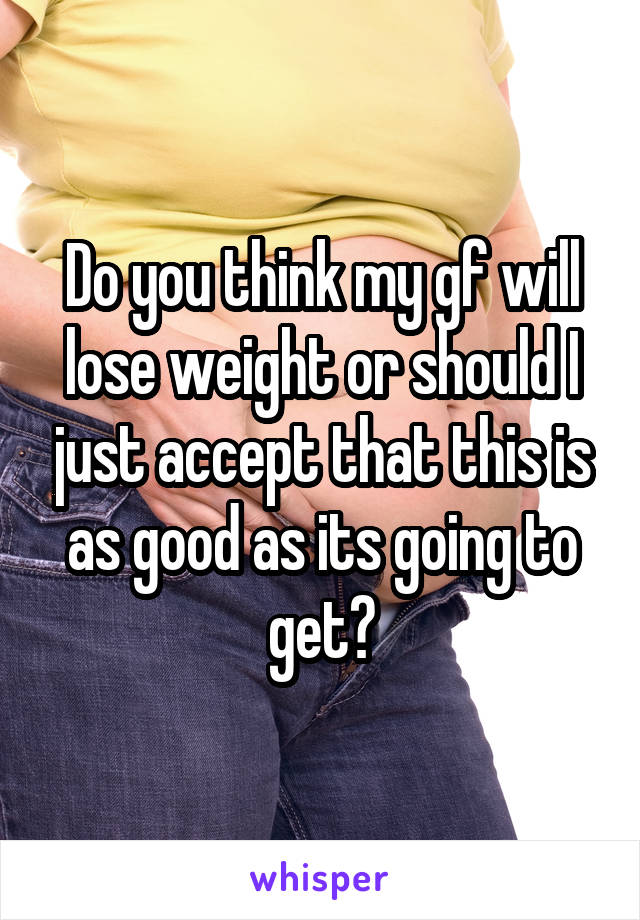 Do you think my gf will lose weight or should I just accept that this is as good as its going to get?