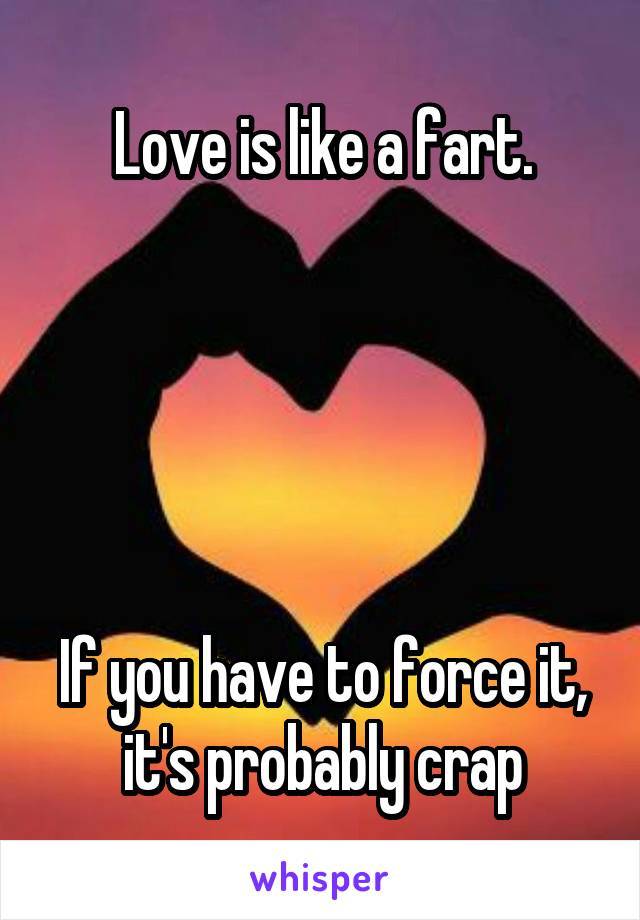Love is like a fart.      If you have to force it, it's probably crap