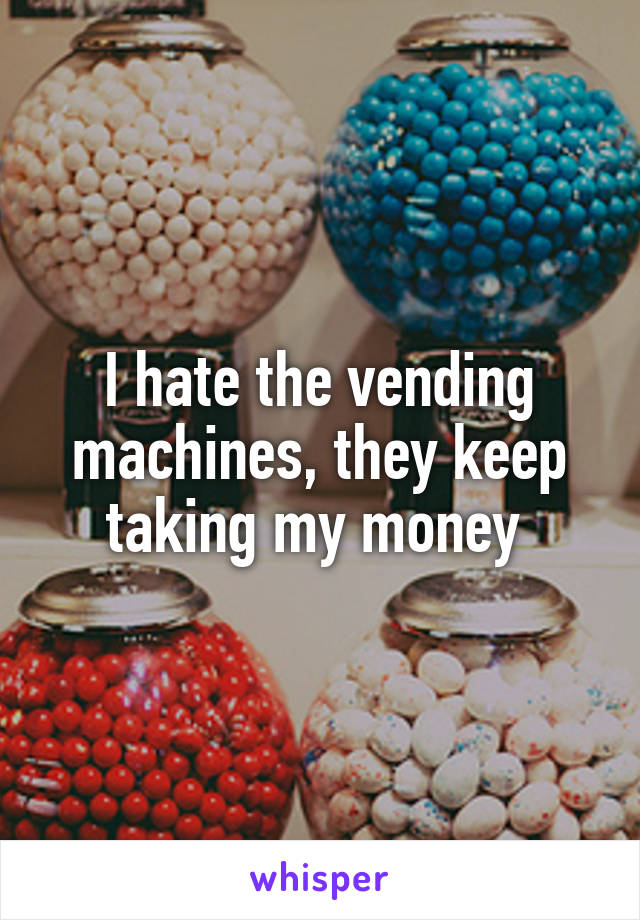 I hate the vending machines, they keep taking my money