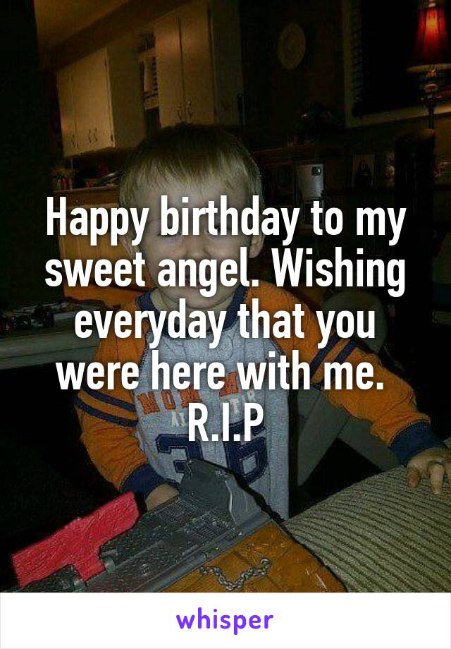 Happy birthday to my sweet angel. Wishing everyday that you were here with me.  R.I.P