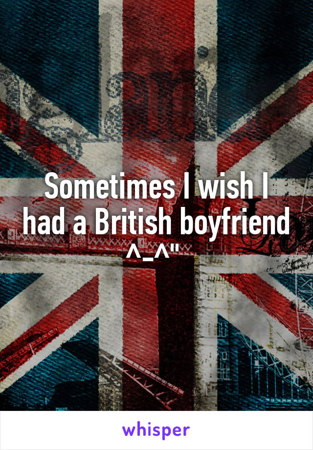 Sometimes I wish I had a British boyfriend ^-^""