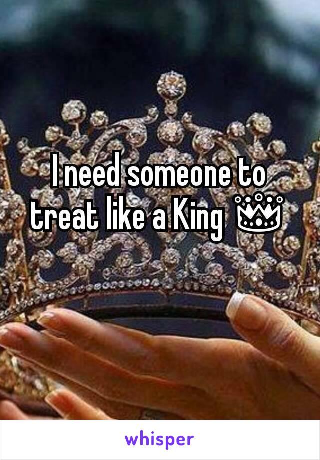 I need someone to treat like a King 👑
