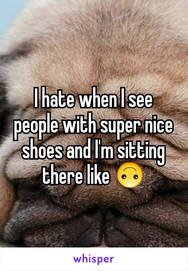I hate when I see people with super nice shoes and I'm sitting there like 🙃