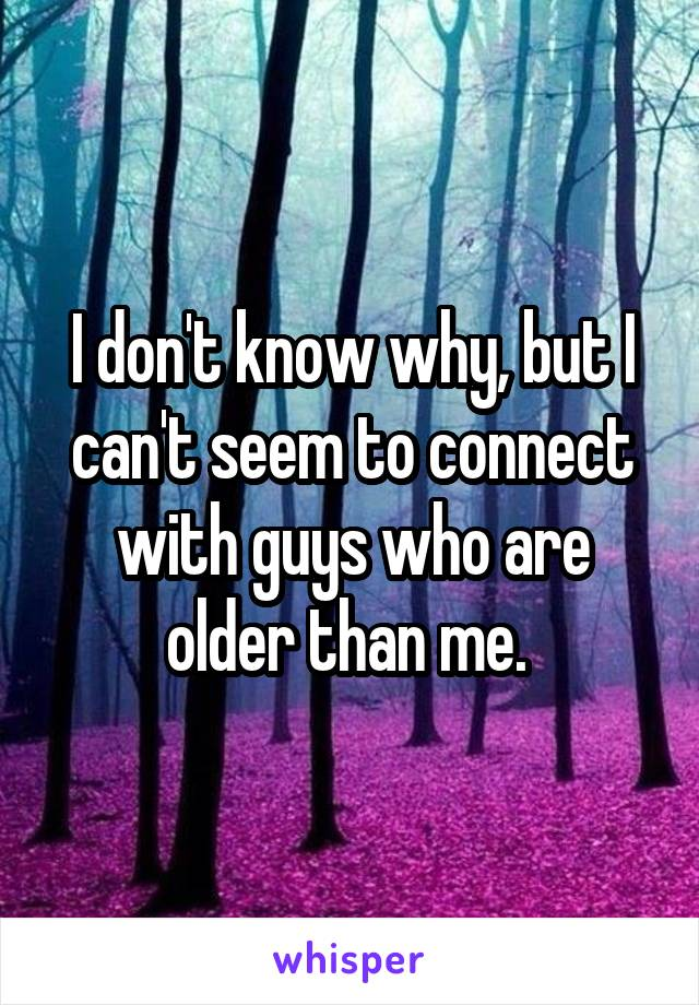I don't know why, but I can't seem to connect with guys who are older than me.