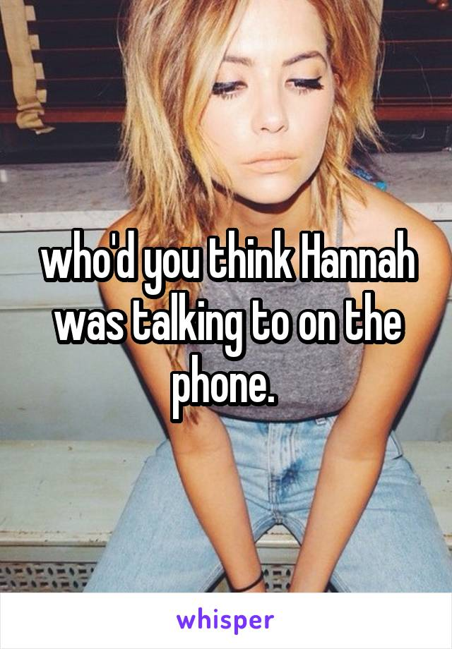 who'd you think Hannah was talking to on the phone.