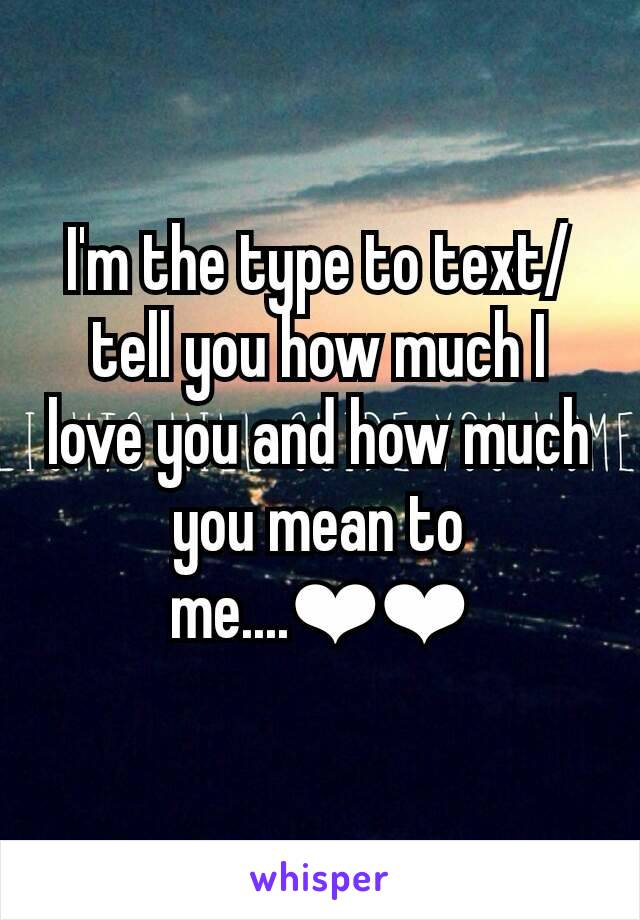 I'm the type to text/tell you how much I love you and how much you mean to me....❤❤