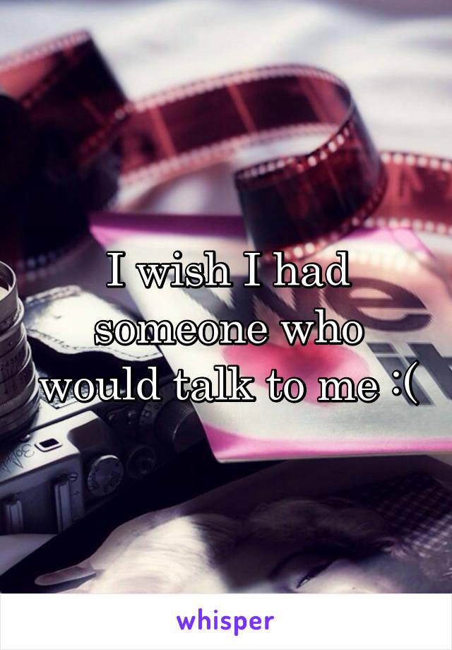 I wish I had someone who would talk to me :(