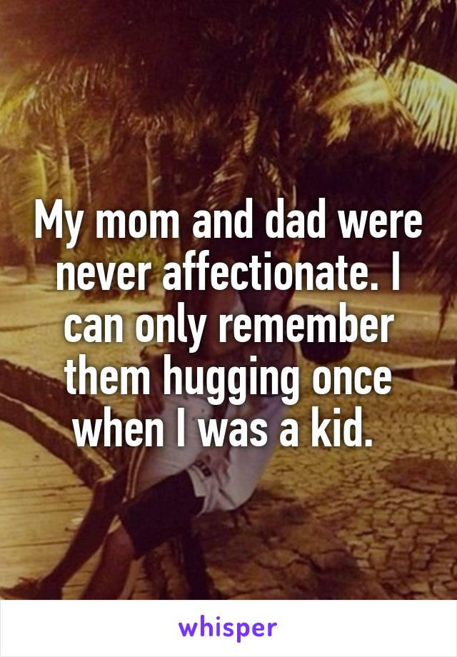 My mom and dad were never affectionate. I can only remember them hugging once when I was a kid.