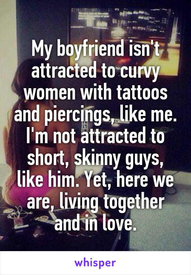 My boyfriend isn't attracted to curvy women with tattoos and piercings, like me. I'm not attracted to short, skinny guys, like him. Yet, here we are, living together and in love.