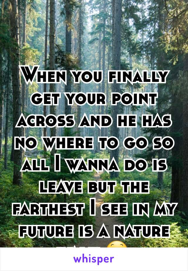 When you finally get your point across and he has no where to go so all I wanna do is leave but the farthest I see in my future is a nature walk 😕