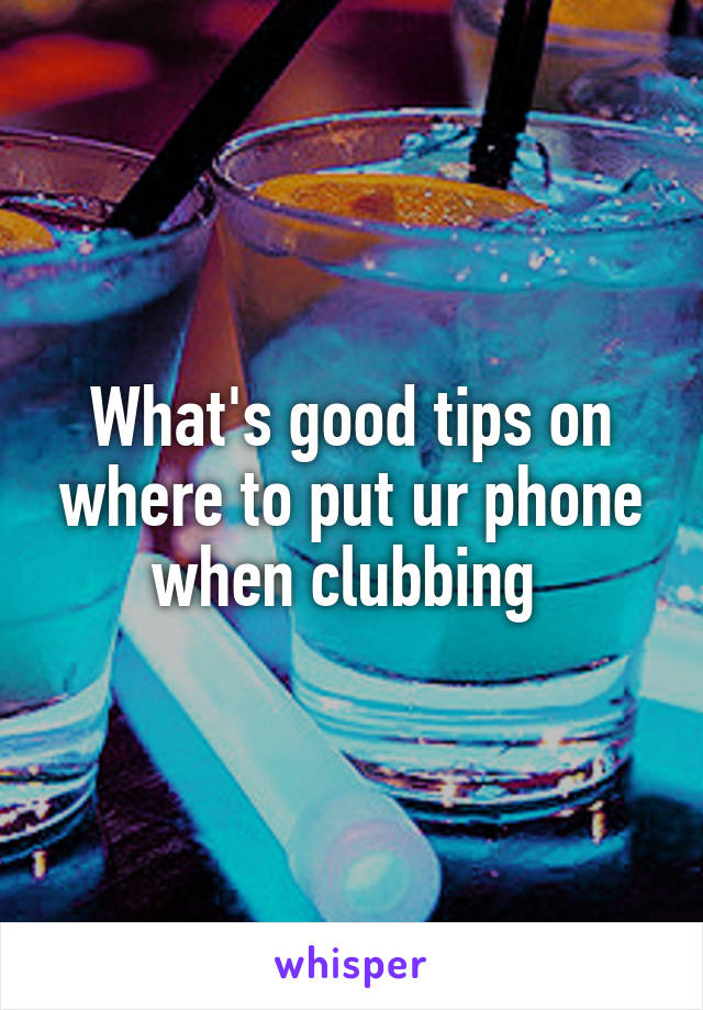 What's good tips on where to put ur phone when clubbing