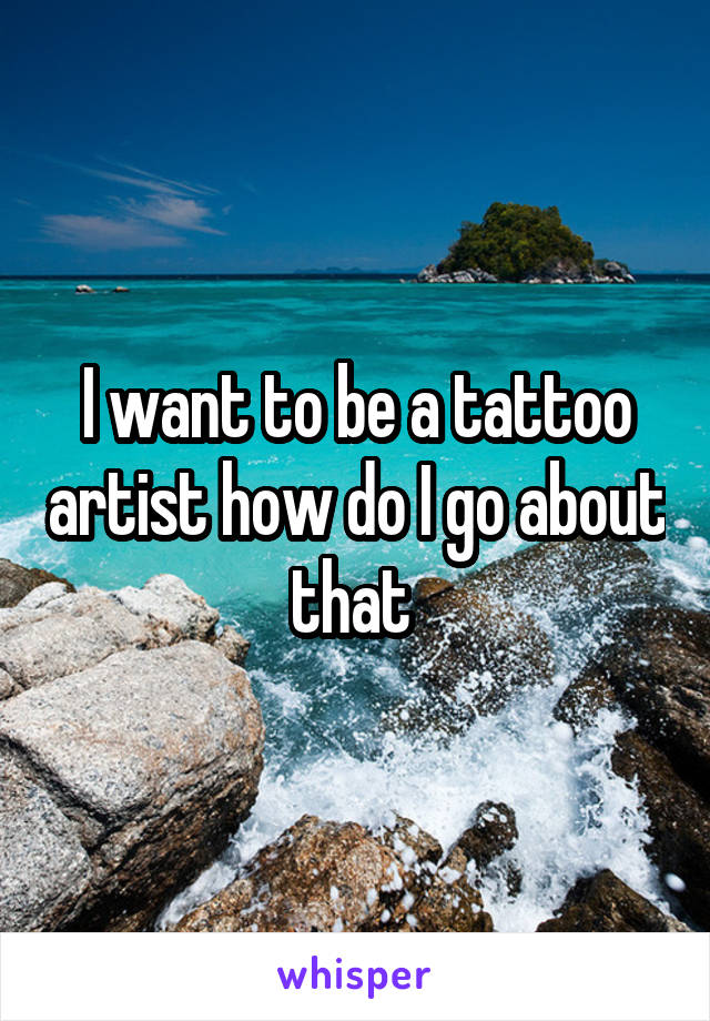 I want to be a tattoo artist how do I go about that