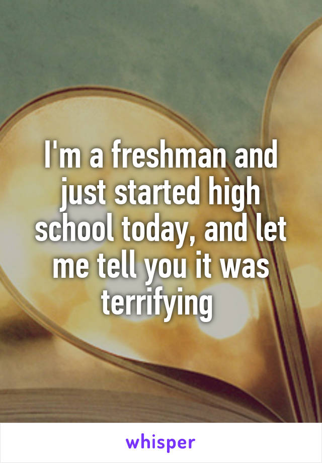 I'm a freshman and just started high school today, and let me tell you it was terrifying