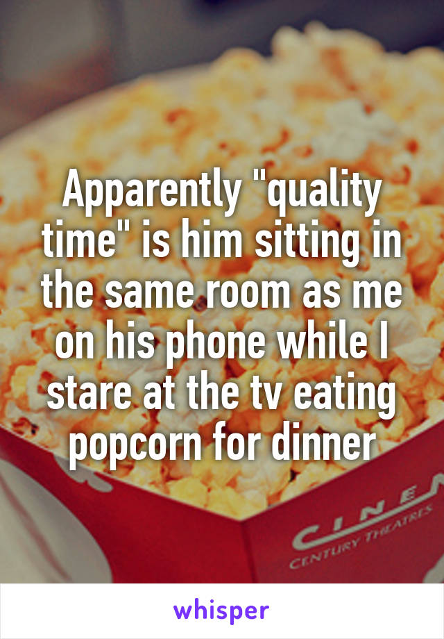 """Apparently """"quality time"""" is him sitting in the same room as me on his phone while I stare at the tv eating popcorn for dinner"""