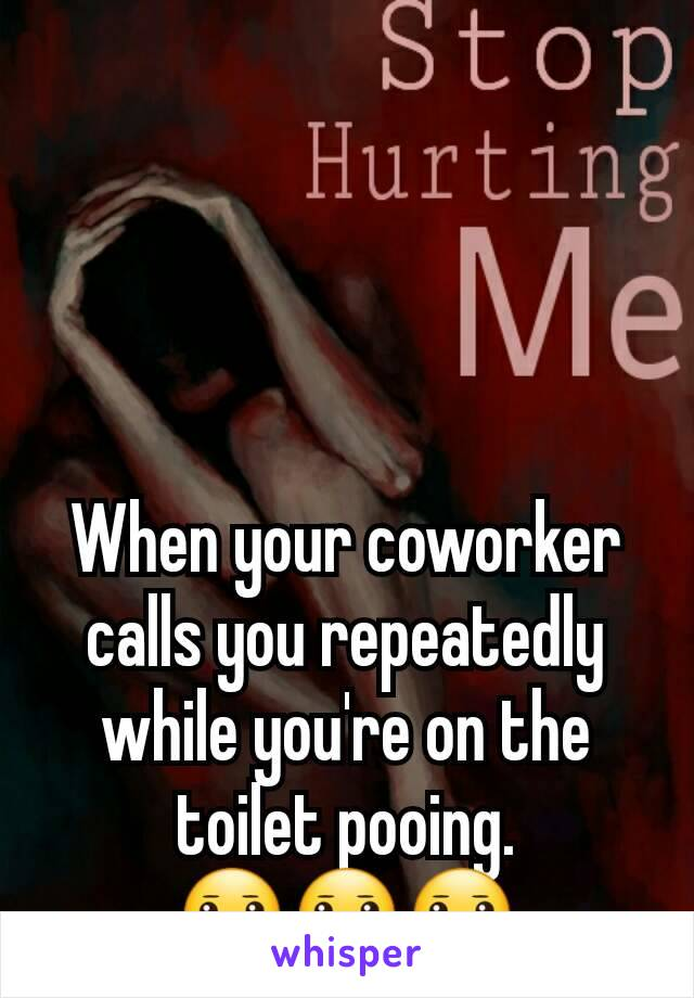 When your coworker calls you repeatedly while you're on the toilet pooing.             😐😐😐