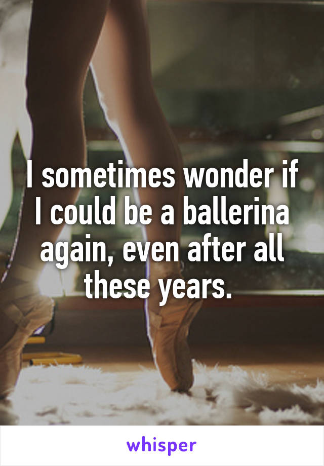I sometimes wonder if I could be a ballerina again, even after all these years.