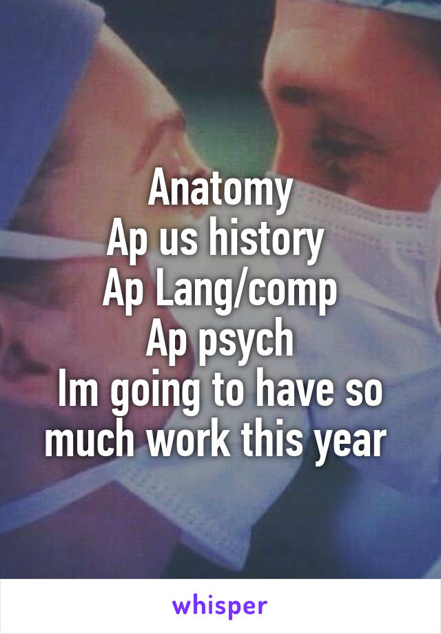 Anatomy Ap us history  Ap Lang/comp Ap psych Im going to have so much work this year