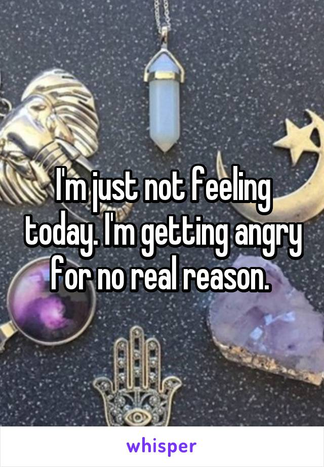 I'm just not feeling today. I'm getting angry for no real reason.