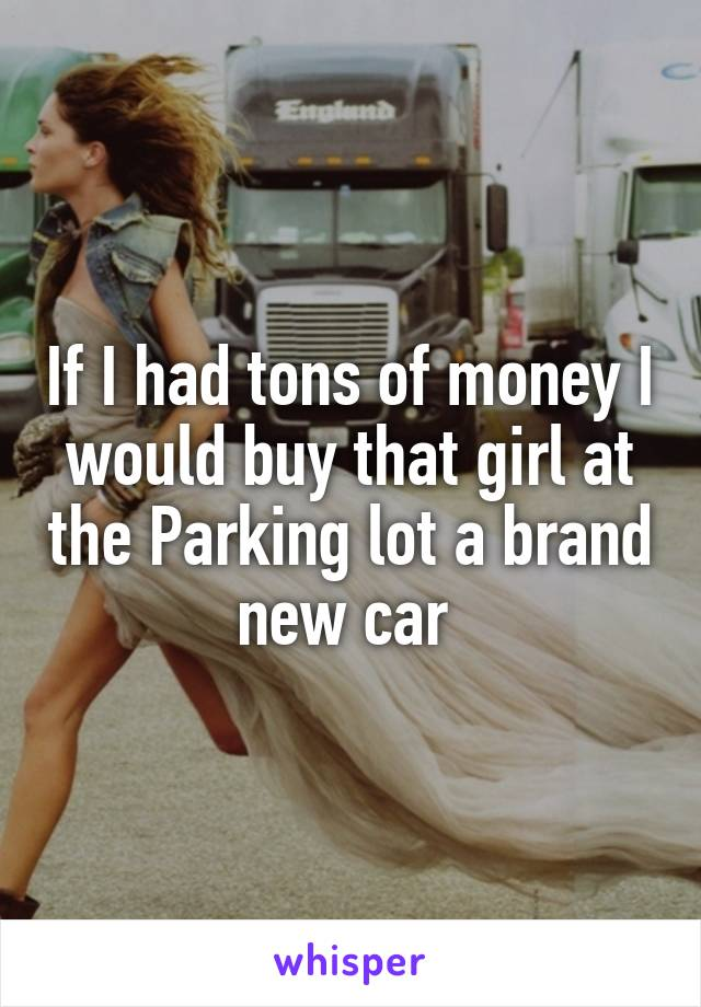 If I had tons of money I would buy that girl at the Parking lot a brand new car