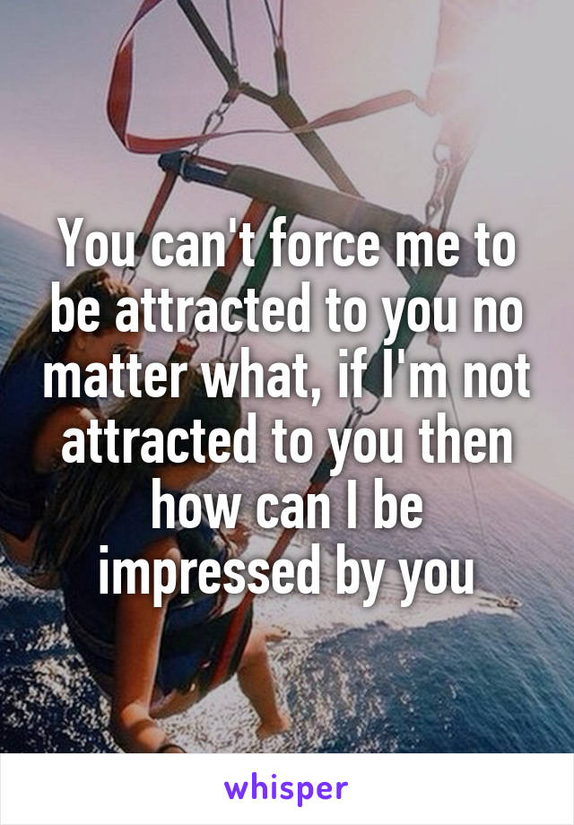 You can't force me to be attracted to you no matter what, if I'm not attracted to you then how can I be impressed by you