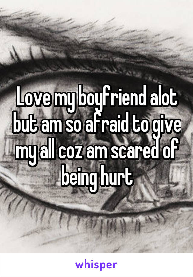 Love my boyfriend alot but am so afraid to give my all coz am scared of being hurt