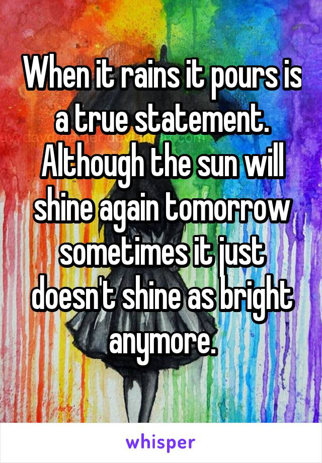 When it rains it pours is a true statement. Although the sun will shine again tomorrow sometimes it just doesn't shine as bright anymore.