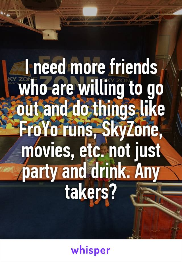 I need more friends who are willing to go out and do things like FroYo runs, SkyZone, movies, etc. not just party and drink. Any takers?