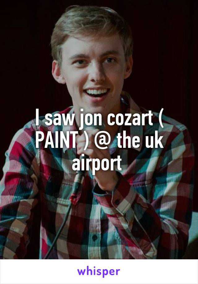 I saw jon cozart ( PAINT ) @ the uk airport