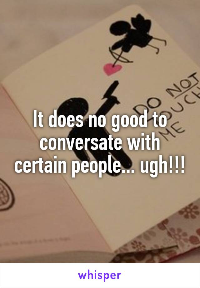 It does no good to conversate with certain people... ugh!!!