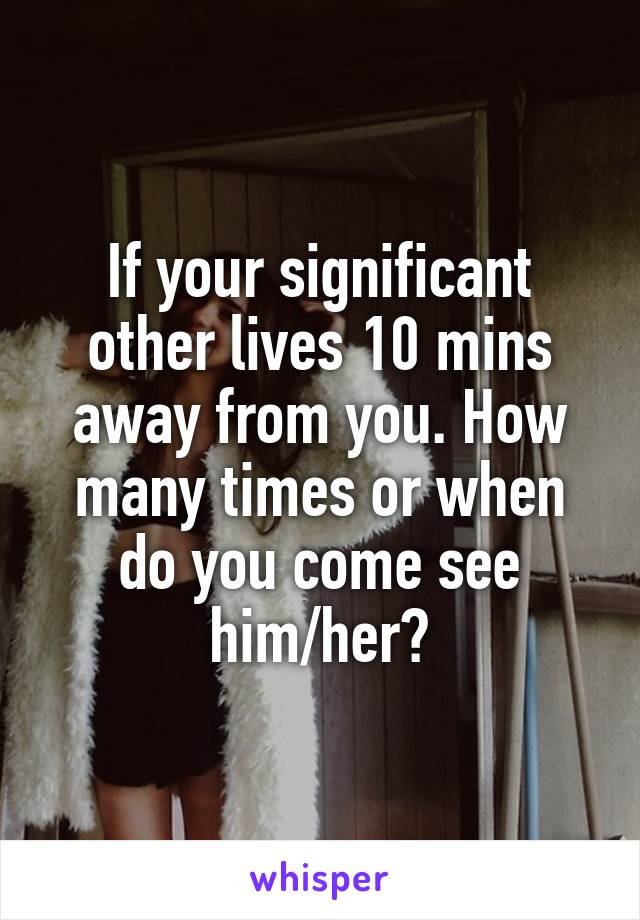 If your significant other lives 10 mins away from you. How many times or when do you come see him/her?