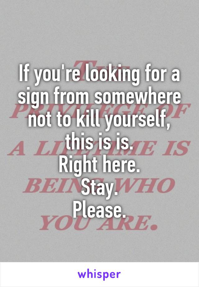 If you're looking for a sign from somewhere not to kill yourself, this is is. Right here. Stay. Please.