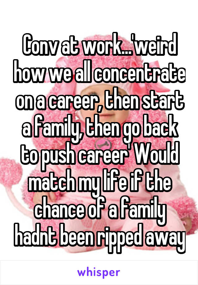 Conv at work...'weird how we all concentrate on a career, then start a family, then go back to push career' Would match my life if the chance of a family hadnt been ripped away
