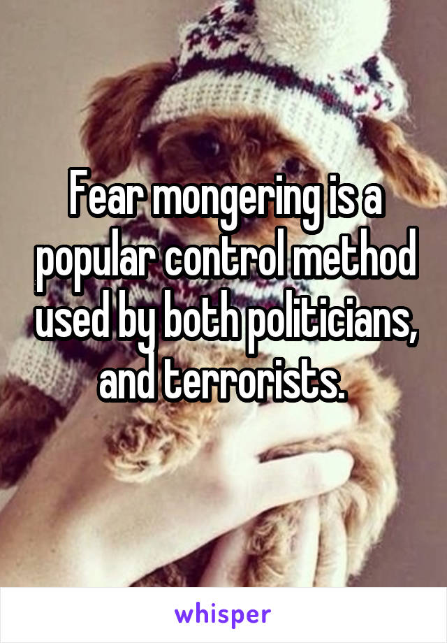 Fear mongering is a popular control method used by both politicians, and terrorists.