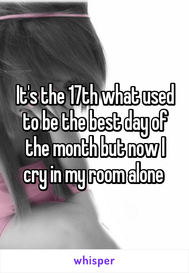 It's the 17th what used to be the best day of the month but now I cry in my room alone