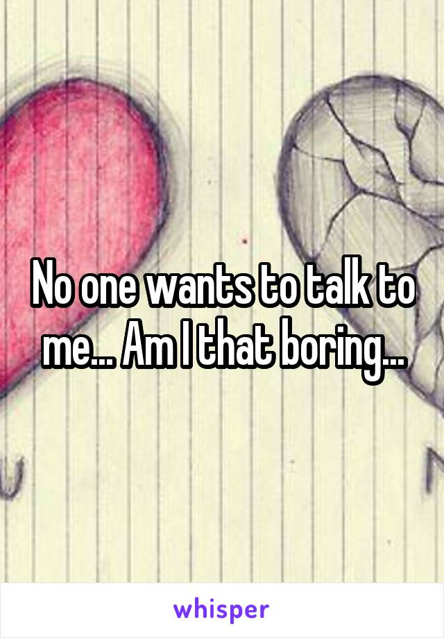 No one wants to talk to me... Am I that boring...