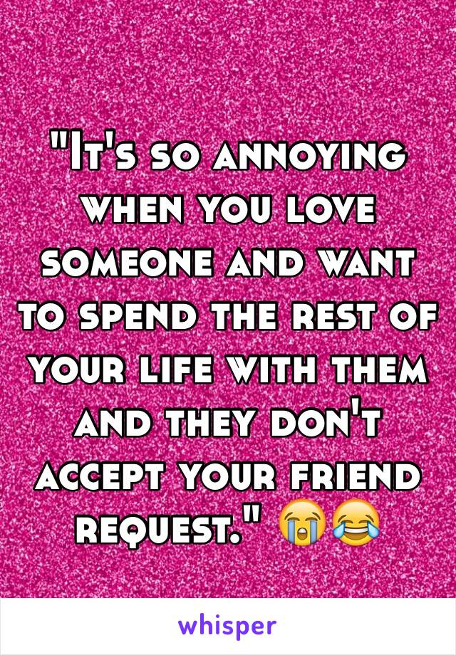 """""""It's so annoying when you love someone and want to spend the rest of your life with them and they don't accept your friend request."""" 😭😂"""