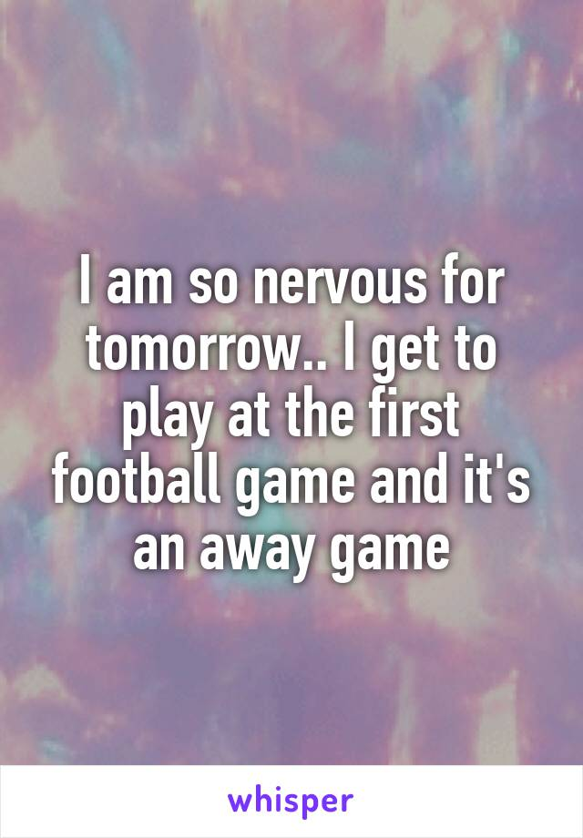 I am so nervous for tomorrow.. I get to play at the first football game and it's an away game
