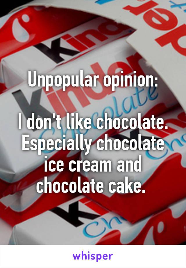 Unpopular opinion:  I don't like chocolate. Especially chocolate ice cream and chocolate cake.