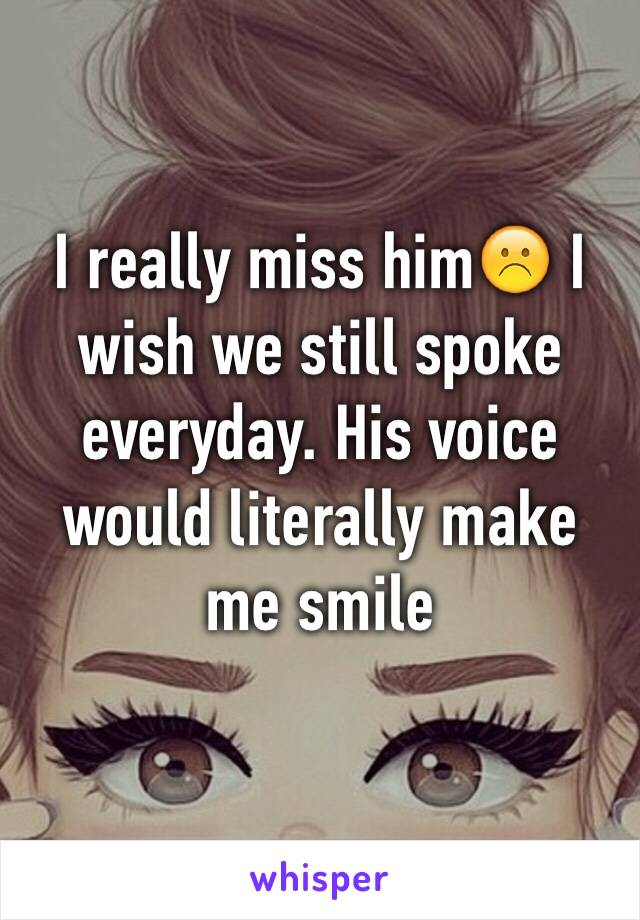 I really miss him☹️ I wish we still spoke everyday. His voice would literally make me smile
