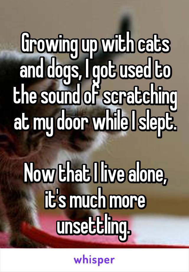Growing up with cats and dogs, I got used to the sound of scratching at my door while I slept.  Now that I live alone, it's much more unsettling.