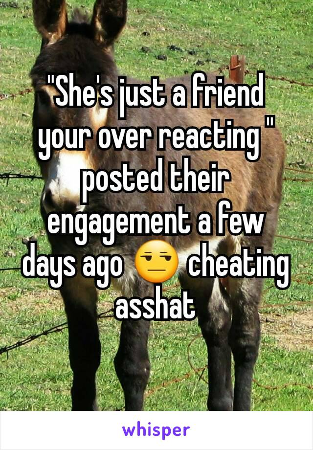 """She's just a friend your over reacting "" posted their engagement a few days ago 😒 cheating asshat"