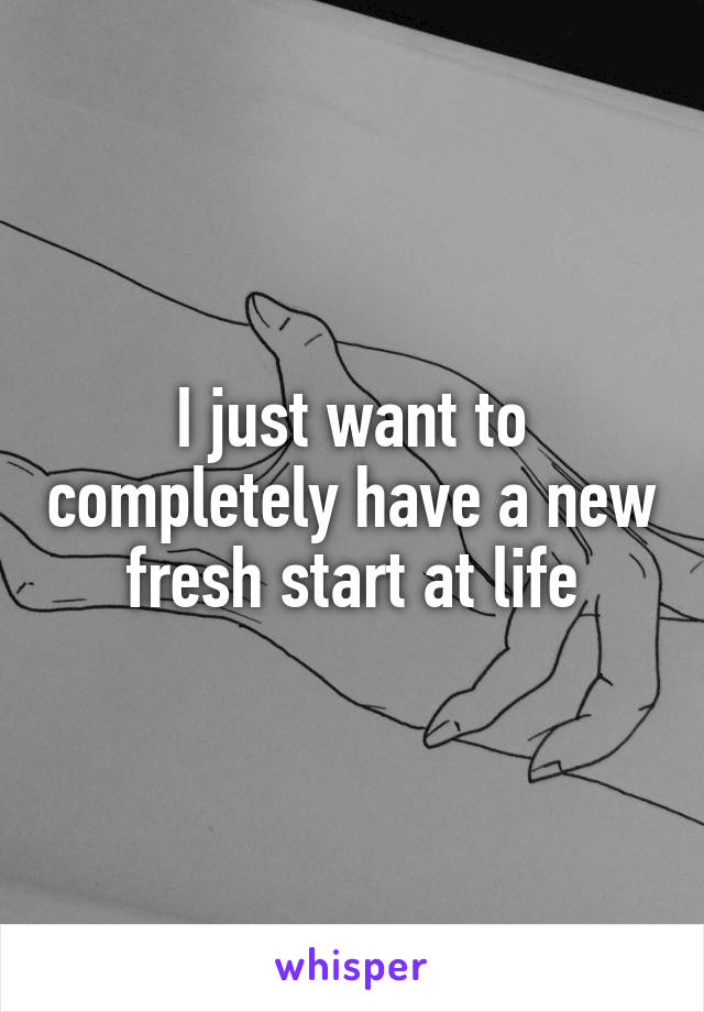 I just want to completely have a new fresh start at life