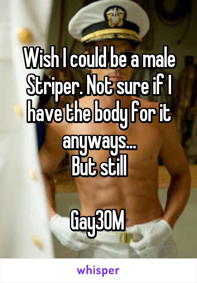 Wish I could be a male Striper. Not sure if I have the body for it anyways... But still   Gay30M