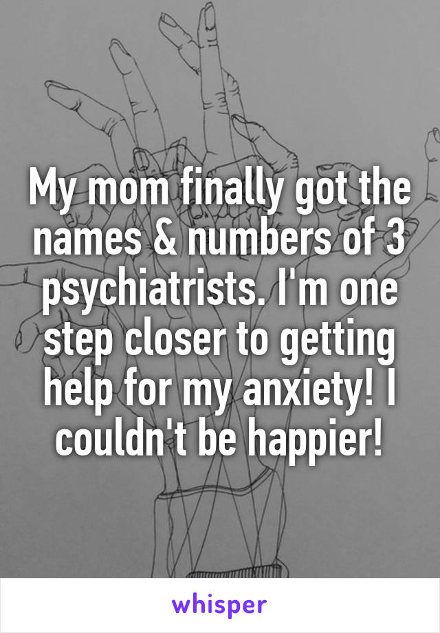 My mom finally got the names & numbers of 3 psychiatrists. I'm one step closer to getting help for my anxiety! I couldn't be happier!