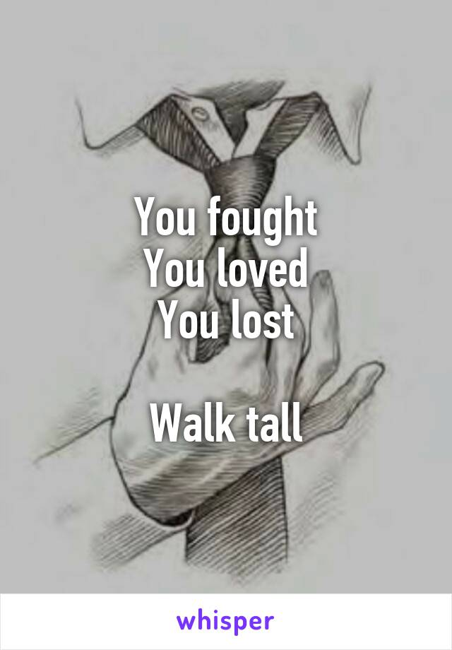 You fought You loved You lost  Walk tall