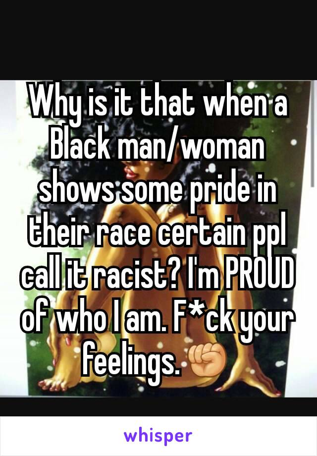 Why is it that when a Black man/woman shows some pride in their race certain ppl call it racist? I'm PROUD of who I am. F*ck your feelings.✊