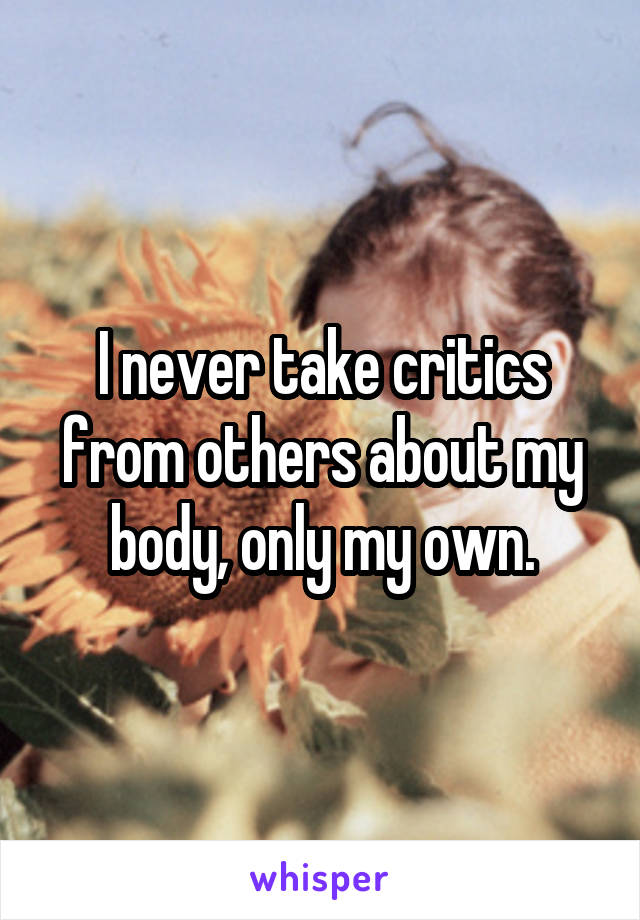 I never take critics from others about my body, only my own.