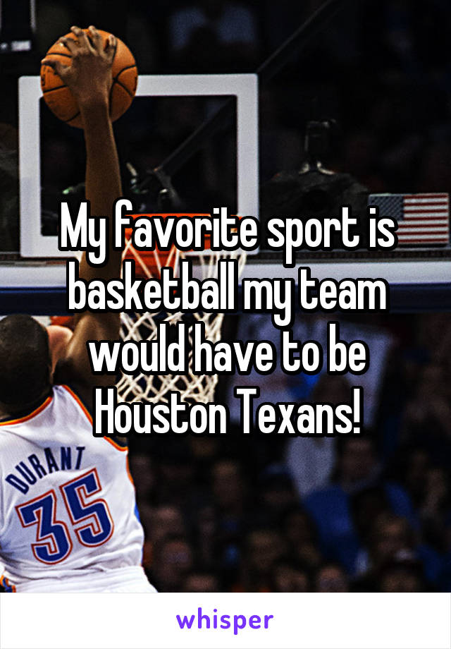 My favorite sport is basketball my team would have to be Houston Texans!