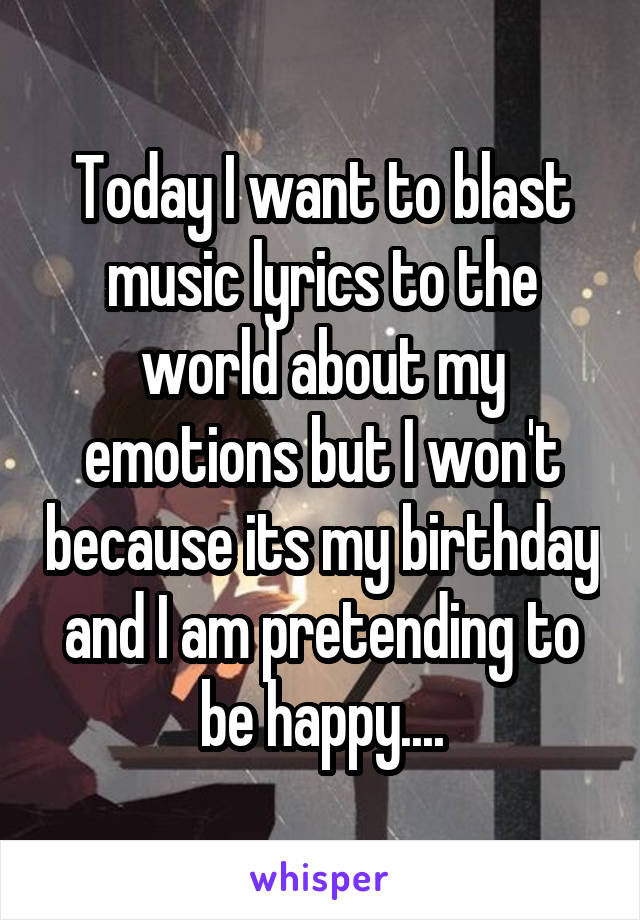 Today I want to blast music lyrics to the world about my emotions but I won't because its my birthday and I am pretending to be happy....