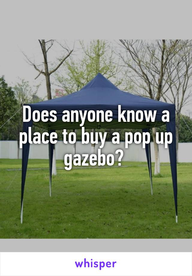 Does anyone know a place to buy a pop up gazebo?